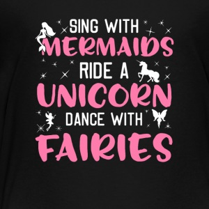 Sing With Mermaids Ride A Unicorn Dance Fairies - Toddler Premium T-Shirt