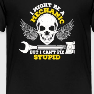 I Might Be A Mechanic But I Can t Fix Stupid - Toddler Premium T-Shirt