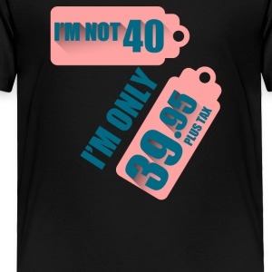 I Am Not 40 I Am Only 39 95 Plus Tax - Toddler Premium T-Shirt