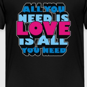 All you need is LOVE is all you need - Toddler Premium T-Shirt