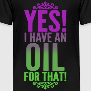 YES I HAVE AN OIL FOR THAT SHIRT - Toddler Premium T-Shirt