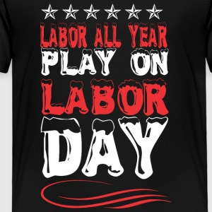 Labor All Year Play On Labor Day - Toddler Premium T-Shirt
