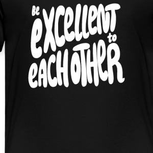 Be Excellent to Each Other - Toddler Premium T-Shirt