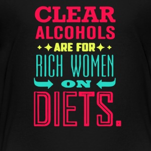Clear alcohols are for rich women on diets - Toddler Premium T-Shirt