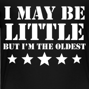 I May Be Little But I'm The Oldest - Toddler Premium T-Shirt