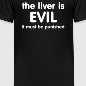THE LIVER IS EVIL - Toddler Premium T-Shirt