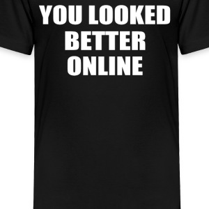 YOU LOOKED BETTER ONLINE - Toddler Premium T-Shirt