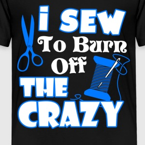 I Sewing To Burn Off The Crazy Shirt - Toddler Premium T-Shirt