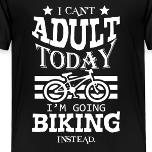 I Can't Adult Today I'm Going Biking Instead - Toddler Premium T-Shirt