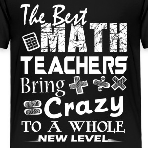 The Best Math Teachers Bring Crazy Shirt - Toddler Premium T-Shirt