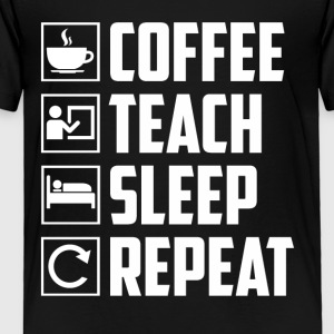 Coffee Teach Sleep Repeat Funny Teacher - Toddler Premium T-Shirt