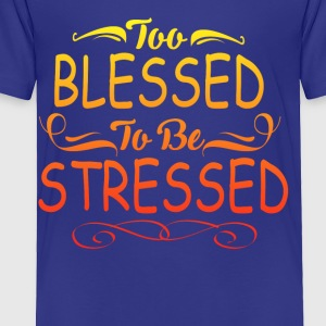 TOO BLESSED TO BE STRESSED - Toddler Premium T-Shirt