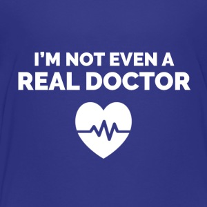 I'm not even a Real Doctor. - Toddler Premium T-Shirt