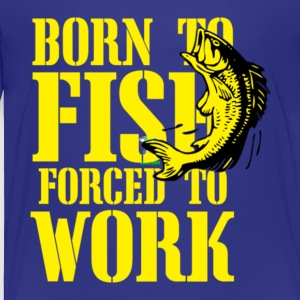 Born To Fish Forced To Work T Shirt - Toddler Premium T-Shirt