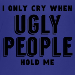 I Only Cry When Ugly People Hold Me - Toddler Premium T-Shirt