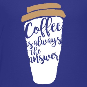Coffee is allways the answer - Toddler Premium T-Shirt