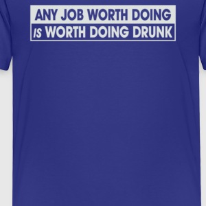 Any Job Worth Doing Is Worth Doing Drunk - Toddler Premium T-Shirt