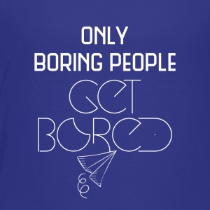 Only boring people get bored - Toddler Premium T-Shirt
