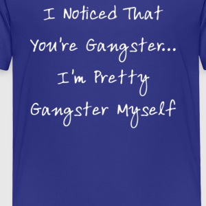 I Noticed That You re Gangster I m Pretty Gangs - Toddler Premium T-Shirt