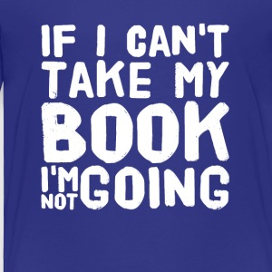 If I can't take my book I'm not going - Toddler Premium T-Shirt