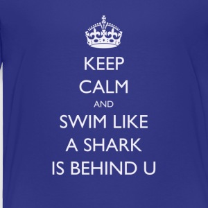 Keep Calm and Swim Like A Shark Is Behind You - Toddler Premium T-Shirt