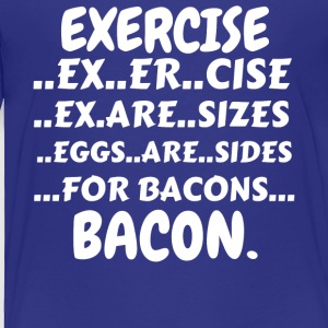 Exercise Bacon Shirt (Exercise Eggs Are Sides For - Toddler Premium T-Shirt