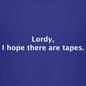 Lordy, I hope there are tapes - Toddler Premium T-Shirt