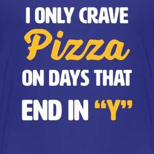I Only Crave Pizza on Days that end in Y | funny - Toddler Premium T-Shirt