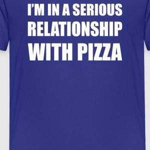 I m in a serious relationship with PIZZA - Toddler Premium T-Shirt