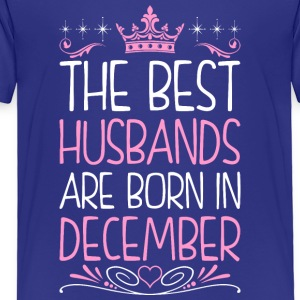 The Best Husbands Are Born In December - Toddler Premium T-Shirt