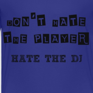 DON'T HATE THE PLAYER HATE THE DJ - Toddler Premium T-Shirt