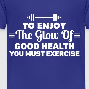 To enjoy the glow of good health you must exercise - Toddler Premium T-Shirt
