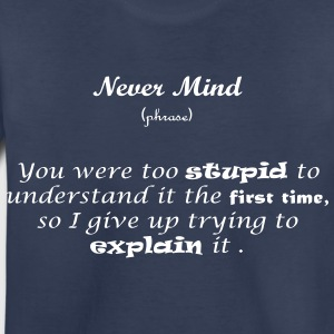 Never Mind - I won't explain - Toddler Premium T-Shirt