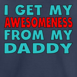 I Get My Awesomeness From My Daddy - Toddler Premium T-Shirt