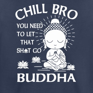 Chill Bro You need to let that shit go Buddha - Toddler Premium T-Shirt