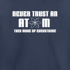 Never Trust an Atom, they Make Up Everything | Sci - Toddler Premium T-Shirt