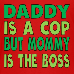 Daddy Is A Cop Mommy Is The Boss - Toddler Premium T-Shirt