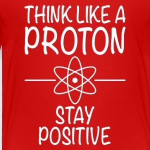 THINK LIKE A PROTON - STAY POSITIV - Toddler Premium T-Shirt