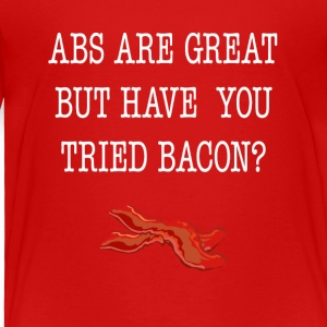 Abs Are Great But Have You Tried Bacon Tee Shirt - Toddler Premium T-Shirt