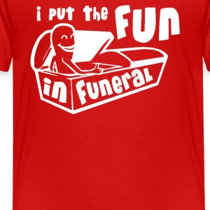 I Put The Fun In Funeral - Toddler Premium T-Shirt
