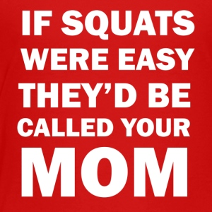 If Squats Were Easy They Would Be Called Your Mom - Toddler Premium T-Shirt