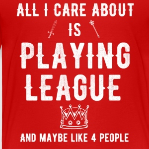 All I care about is playing league and maybe 4 peo - Toddler Premium T-Shirt