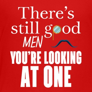 There's still good men You just look at one - Toddler Premium T-Shirt