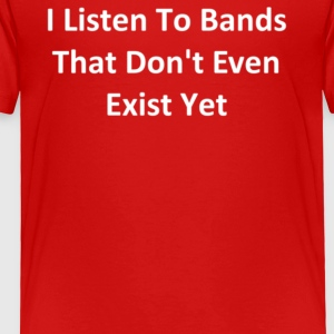 I Listen To Bands That Don t Even Exist Yet - Toddler Premium T-Shirt
