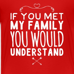 If you met my family you would understand - Toddler Premium T-Shirt