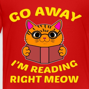 Go away I'm reading right meow T-Shirt - Toddler Premium T-Shirt
