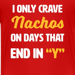 I Only Crave Nachos on Days that end in Y - Toddler Premium T-Shirt