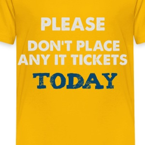 Please Don't Place Any IT Tickets Today - Toddler Premium T-Shirt