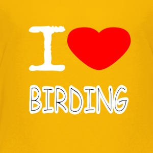 I LOVE BIRDING - Toddler Premium T-Shirt