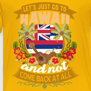 LET'S JUST GO TO HAWAII SHIRT - Toddler Premium T-Shirt